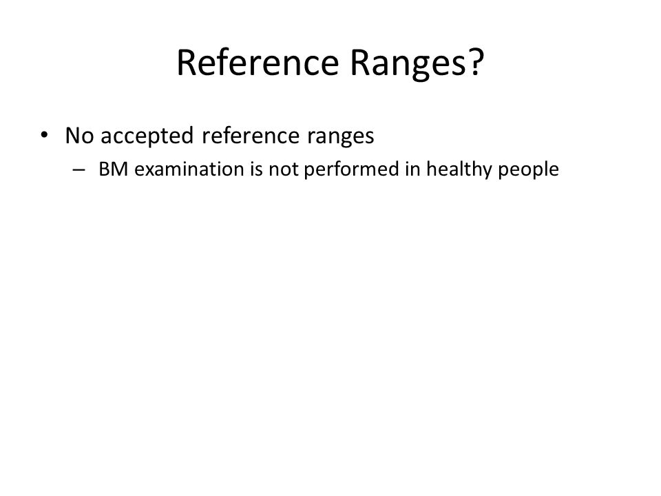 Reference Ranges? No accepted reference ranges – BM examination is not performed in healthy people