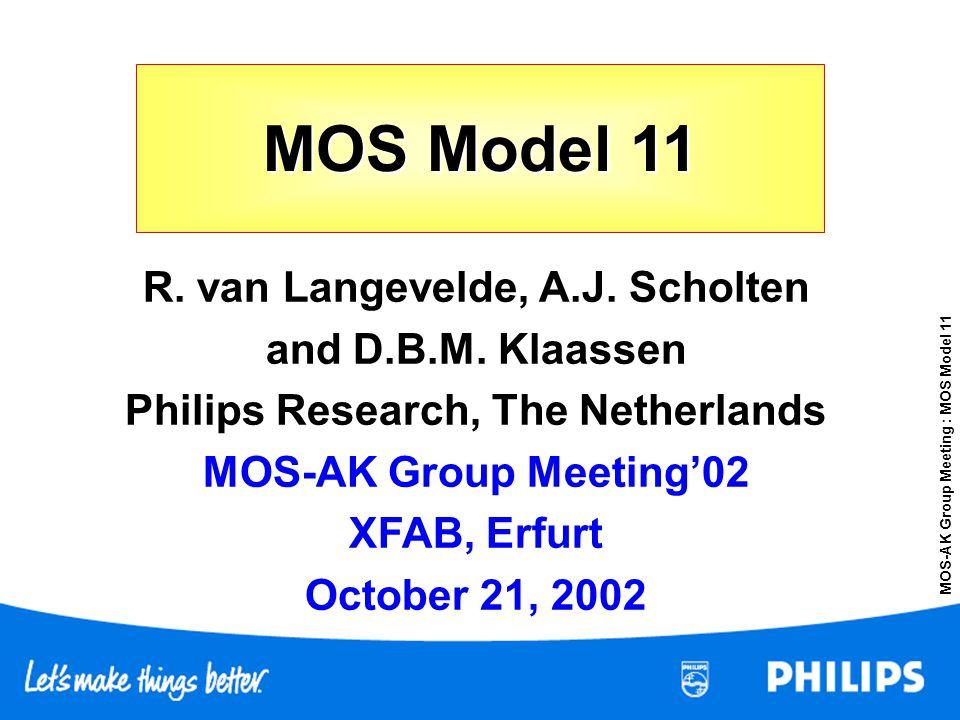 MOS-AK Group Meeting : MOS Model 11 MOS Model 11 R. van Langevelde, A.J. Scholten and D.B.M. Klaassen Philips Research, The Netherlands MOS-AK Group M