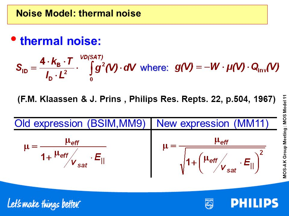 MOS-AK Group Meeting : MOS Model 11 Noise Model: thermal noise New expression (MM11)Old expression (BSIM,MM9) thermal noise: (F.M. Klaassen & J. Prins