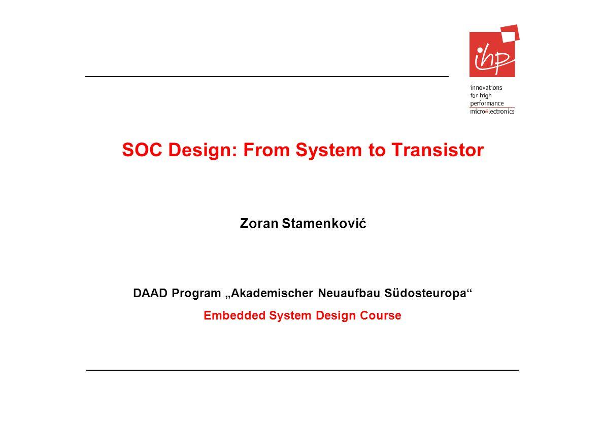 DAAD Program Akademischer Neuaufbau Südosteuropa Embedded System Design Course SOC Design: From System to Transistor Zoran Stamenković