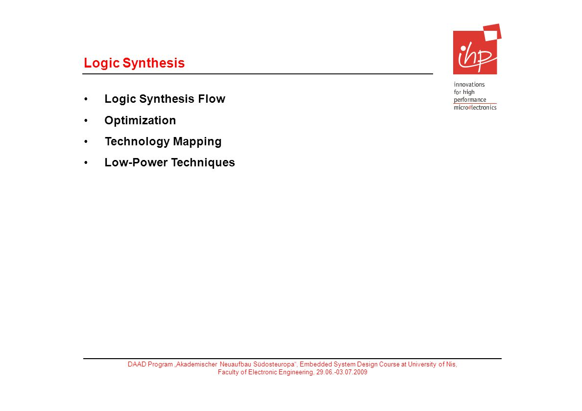 DAAD Program Akademischer Neuaufbau Südosteuropa, Embedded System Design Course at University of Nis, Faculty of Electronic Engineering, 29.06.-03.07.2009 Logic Synthesis Logic Synthesis Flow Optimization Technology Mapping Low-Power Techniques