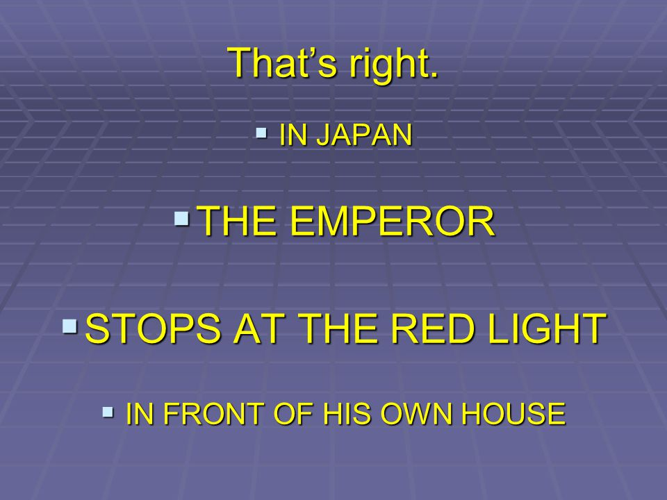 Thats right. IN JAPAN IN JAPAN THE EMPEROR THE EMPEROR STOPS AT THE RED LIGHT STOPS AT THE RED LIGHT IN FRONT OF HIS OWN HOUSE IN FRONT OF HIS OWN HOU