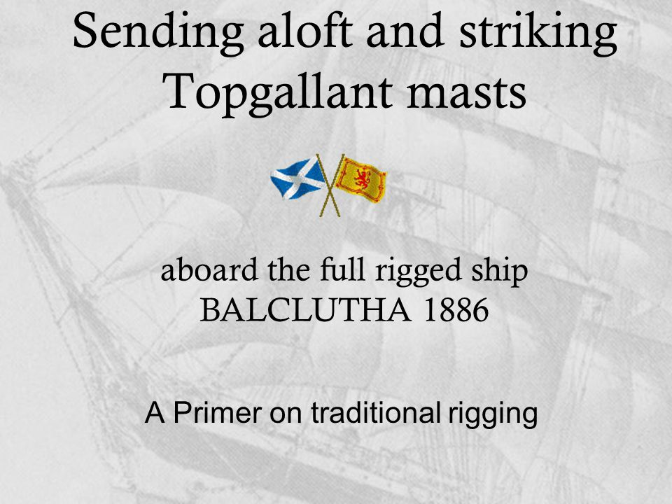 Sending aloft and striking Topgallant masts A Primer on traditional rigging aboard the full rigged ship BALCLUTHA 1886
