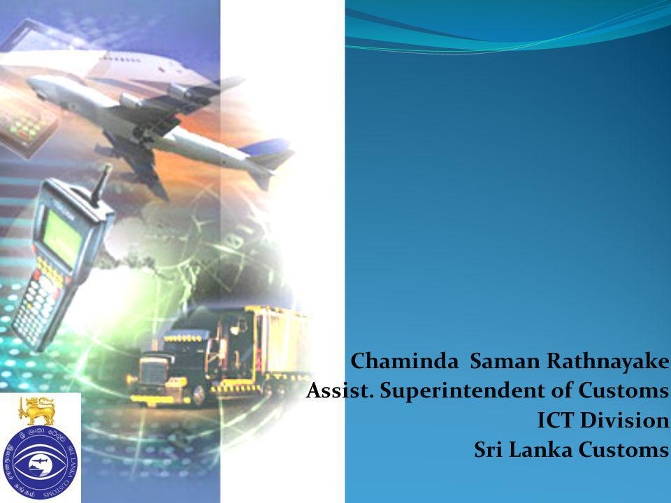 Chaminda Saman Rathnayake Assist. Superintendent of Customs ICT Division Sri Lanka Customs