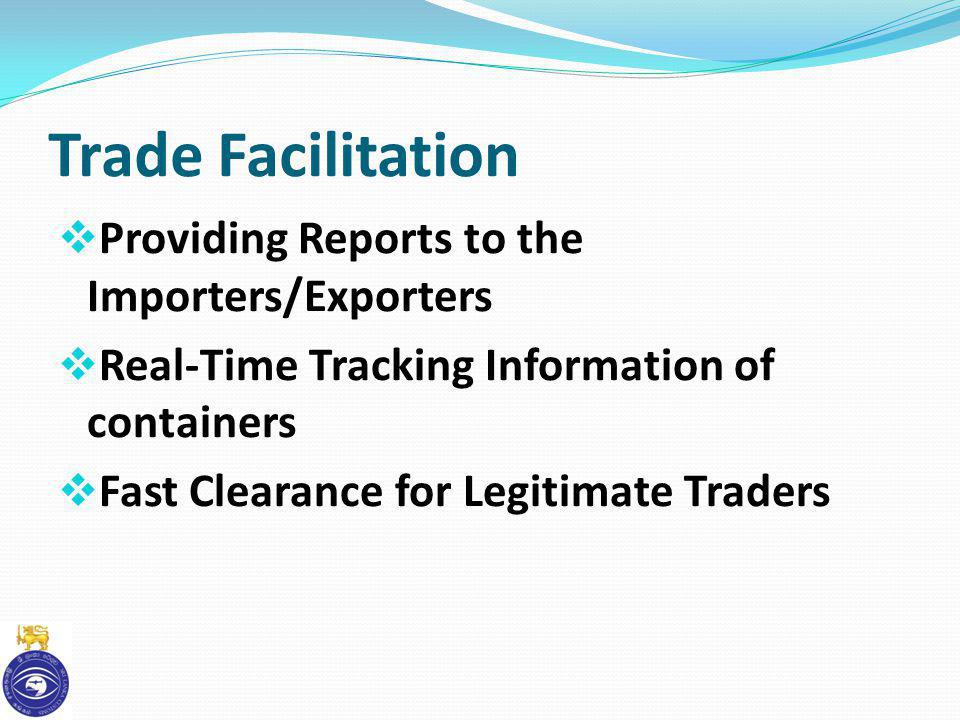 Trade Facilitation Providing Reports to the Importers/Exporters Real-Time Tracking Information of containers Fast Clearance for Legitimate Traders