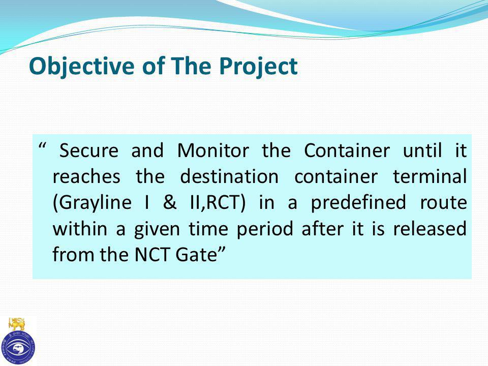 Objective of The Project Secure and Monitor the Container until it reaches the destination container terminal (Grayline I & II,RCT) in a predefined ro