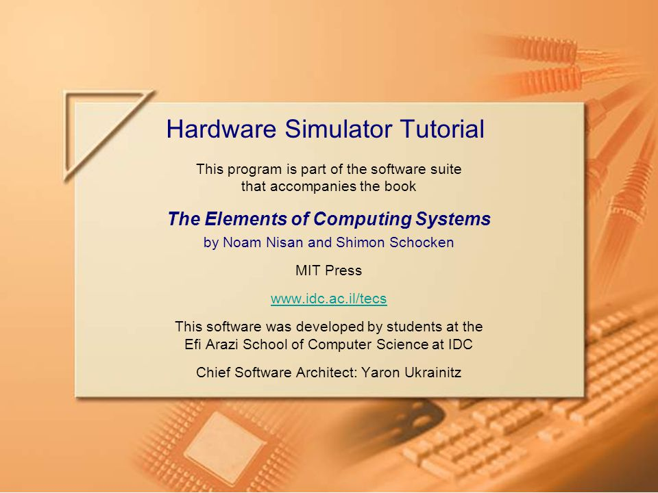 Slide 1/49HW Simulator TutorialTutorial Index www.idc.ac.il/tecs This program is part of the software suite that accompanies the book The Elements of Computing Systems by Noam Nisan and Shimon Schocken MIT Press www.idc.ac.il/tecs This software was developed by students at the Efi Arazi School of Computer Science at IDC Chief Software Architect: Yaron Ukrainitz Hardware Simulator Tutorial