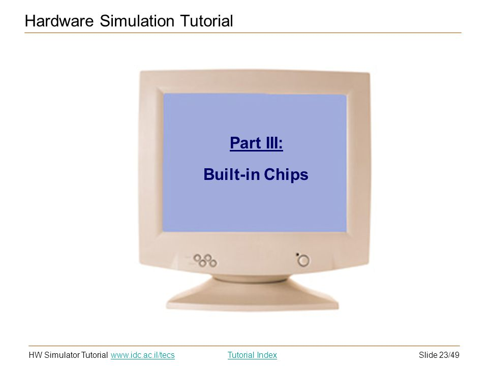 Slide 23/49HW Simulator TutorialTutorial Index www.idc.ac.il/tecs Hardware Simulation Tutorial Part III: Built-in Chips