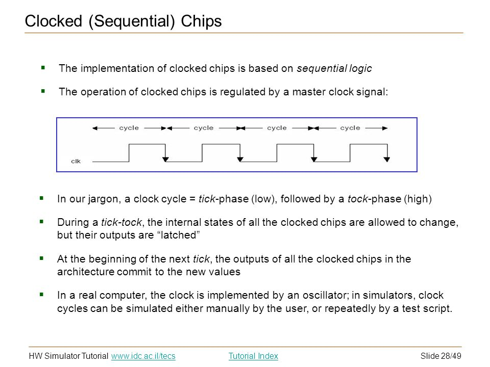 Slide 28/49HW Simulator TutorialTutorial Index www.idc.ac.il/tecs Clocked (Sequential) Chips The implementation of clocked chips is based on sequential logic The operation of clocked chips is regulated by a master clock signal: In our jargon, a clock cycle = tick-phase (low), followed by a tock-phase (high) During a tick-tock, the internal states of all the clocked chips are allowed to change, but their outputs are latched At the beginning of the next tick, the outputs of all the clocked chips in the architecture commit to the new values In a real computer, the clock is implemented by an oscillator; in simulators, clock cycles can be simulated either manually by the user, or repeatedly by a test script.