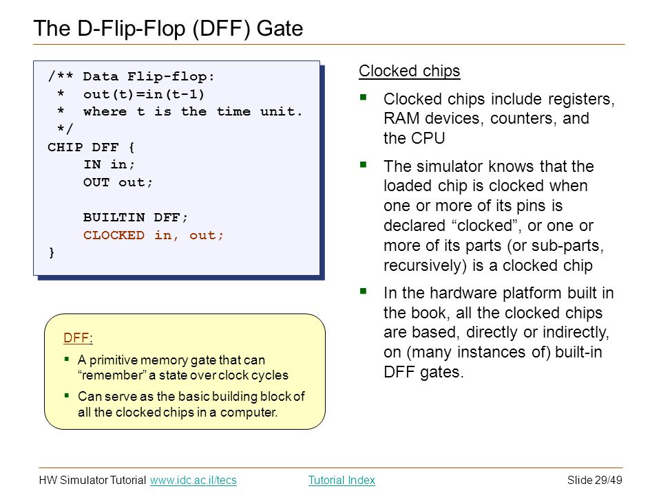 Slide 29/49HW Simulator TutorialTutorial Index www.idc.ac.il/tecs The D-Flip-Flop (DFF) Gate Clocked chips Clocked chips include registers, RAM devices, counters, and the CPU The simulator knows that the loaded chip is clocked when one or more of its pins is declared clocked, or one or more of its parts (or sub-parts, recursively) is a clocked chip In the hardware platform built in the book, all the clocked chips are based, directly or indirectly, on (many instances of) built-in DFF gates.