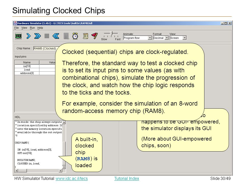 Slide 30/49HW Simulator TutorialTutorial Index www.idc.ac.il/tecs Since this built-in chip also happens to be GUI- empowered, the simulator displays its GUI (More about GUI-empowered chips, soon) Simulating Clocked Chips A built-in, clocked chip ( RAM8 ) is loaded Clocked (sequential) chips are clock-regulated.