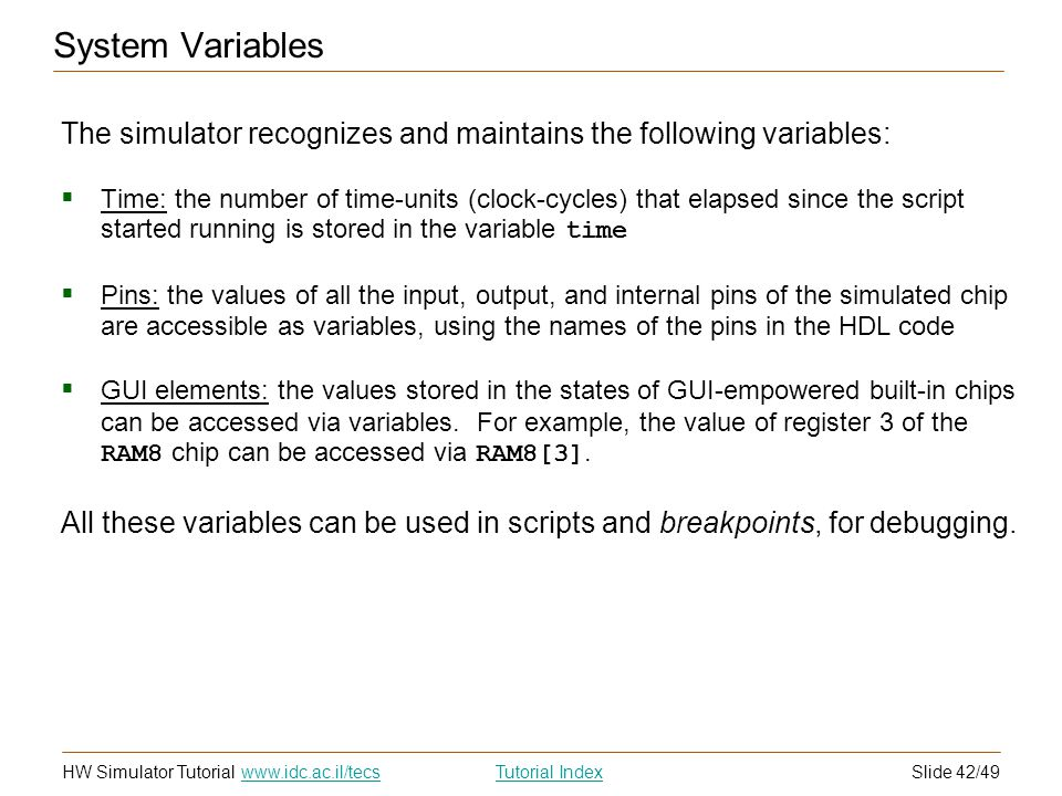 Slide 42/49HW Simulator TutorialTutorial Index www.idc.ac.il/tecs System Variables The simulator recognizes and maintains the following variables: Time: the number of time-units (clock-cycles) that elapsed since the script started running is stored in the variable time Pins: the values of all the input, output, and internal pins of the simulated chip are accessible as variables, using the names of the pins in the HDL code GUI elements: the values stored in the states of GUI-empowered built-in chips can be accessed via variables.