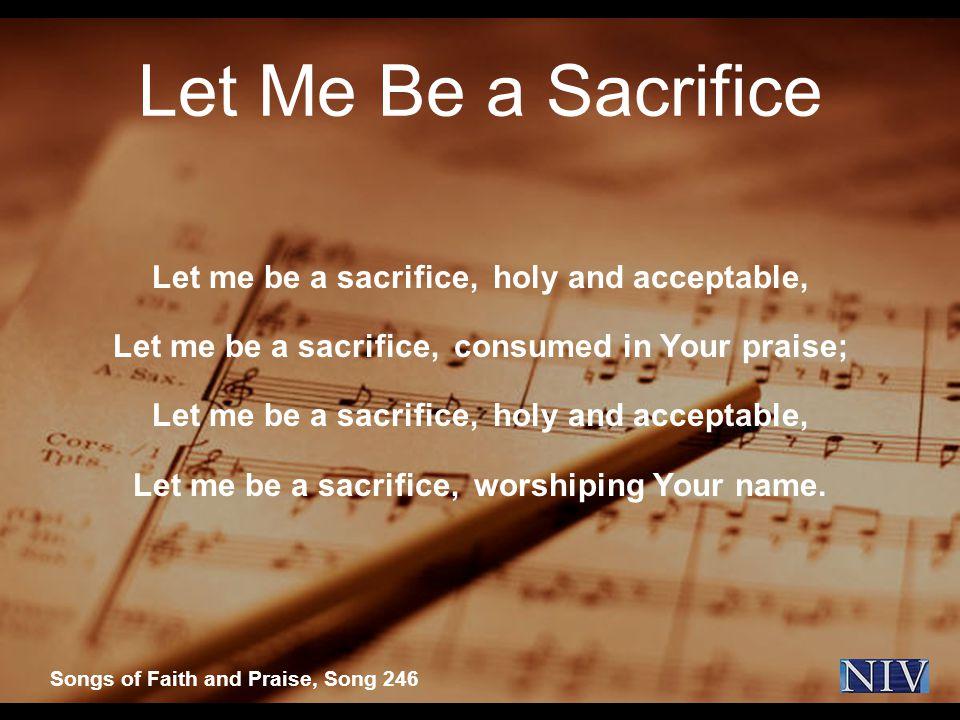 Let Me Be a Sacrifice Let me be a sacrifice, holy and acceptable, Let me be a sacrifice, consumed in Your praise; Let me be a sacrifice, holy and acceptable, Let me be a sacrifice, worshiping Your name.