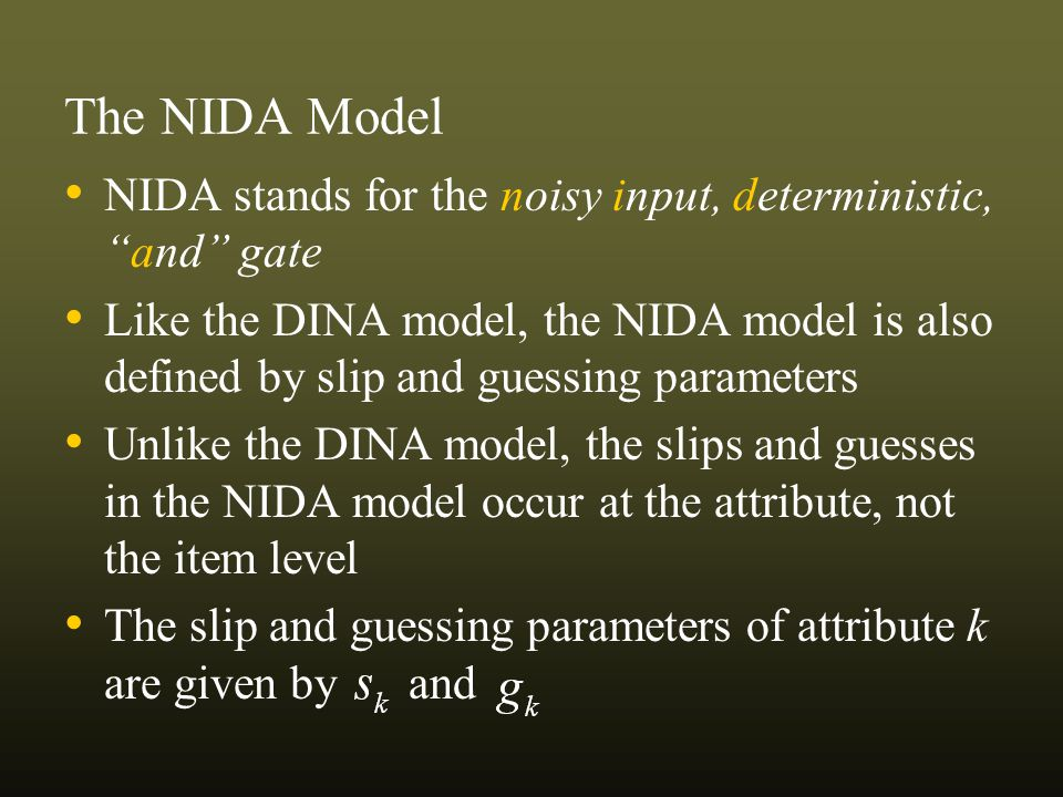 The NIDA Model NIDA stands for the noisy input, deterministic,and gate Like the DINA model, the NIDA model is also defined by slip and guessing parameters Unlike the DINA model, the slips and guesses in the NIDA model occur at the attribute, not the item level The slip and guessing parameters of attribute k are given by and