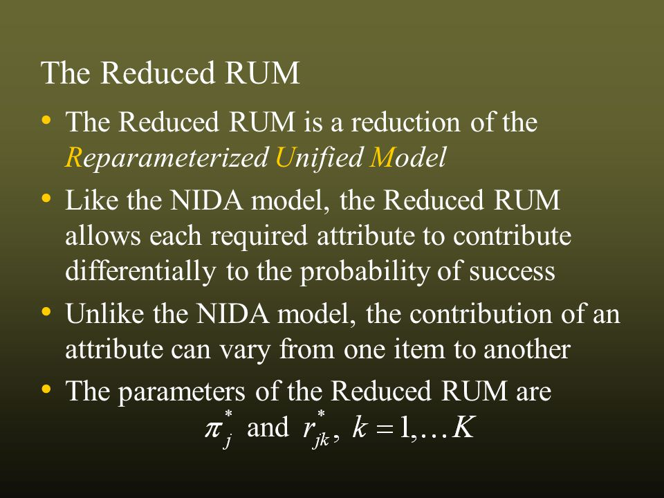 The Reduced RUM The Reduced RUM is a reduction of the Reparameterized Unified Model Like the NIDA model, the Reduced RUM allows each required attribute to contribute differentially to the probability of success Unlike the NIDA model, the contribution of an attribute can vary from one item to another The parameters of the Reduced RUM are and