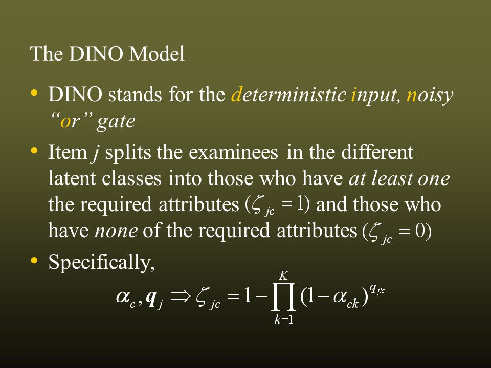 DINO stands for the deterministic input, noisyor gate Item j splits the examinees in the different latent classes into those who have at least one the required attributes and those who have none of the required attributes Specifically, The DINO Model