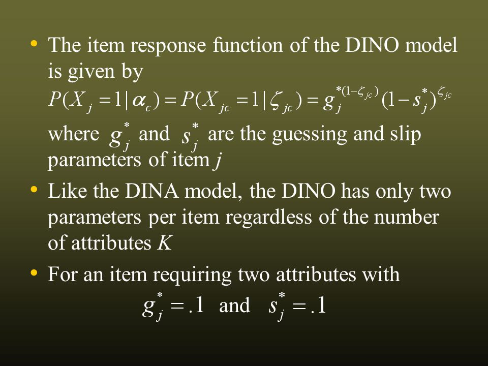 The item response function of the DINO model is given by where and are the guessing and slip parameters of item j Like the DINA model, the DINO has only two parameters per item regardless of the number of attributes K For an item requiring two attributes with and