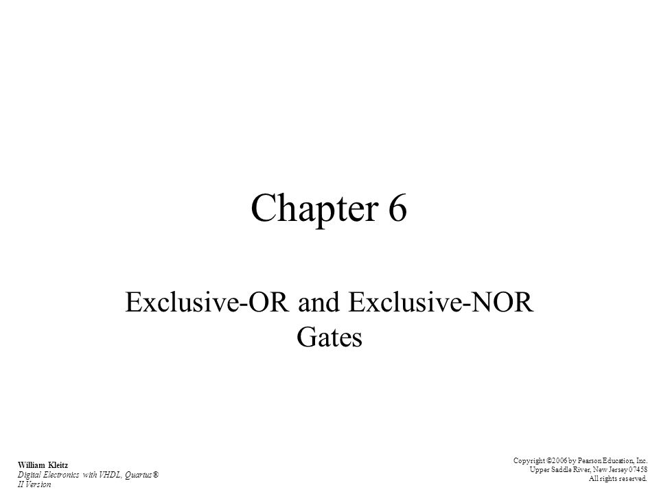 Chapter 6 Exclusive-OR and Exclusive-NOR Gates Copyright ©2006 by Pearson Education, Inc.