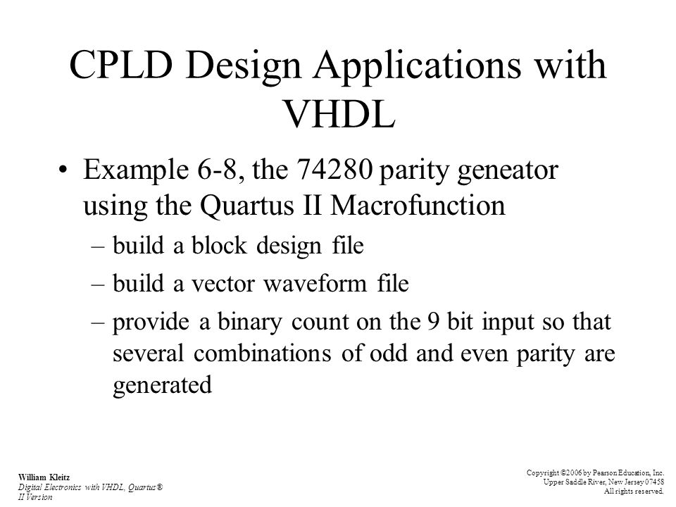 CPLD Design Applications with VHDL Example 6-8, the 74280 parity geneator using the Quartus II Macrofunction –build a block design file –build a vector waveform file –provide a binary count on the 9 bit input so that several combinations of odd and even parity are generated Copyright ©2006 by Pearson Education, Inc.