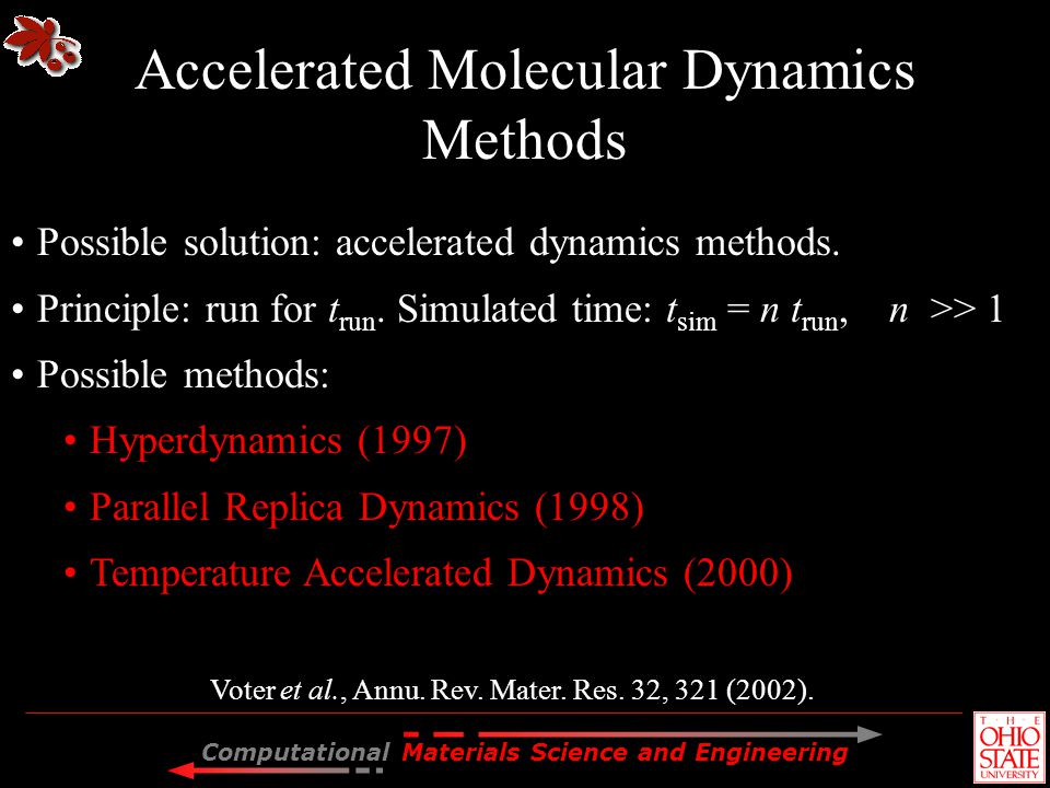 Computational Materials Science and Engineering Possible solution: accelerated dynamics methods. Principle: run for t run. Simulated time: t sim = n t