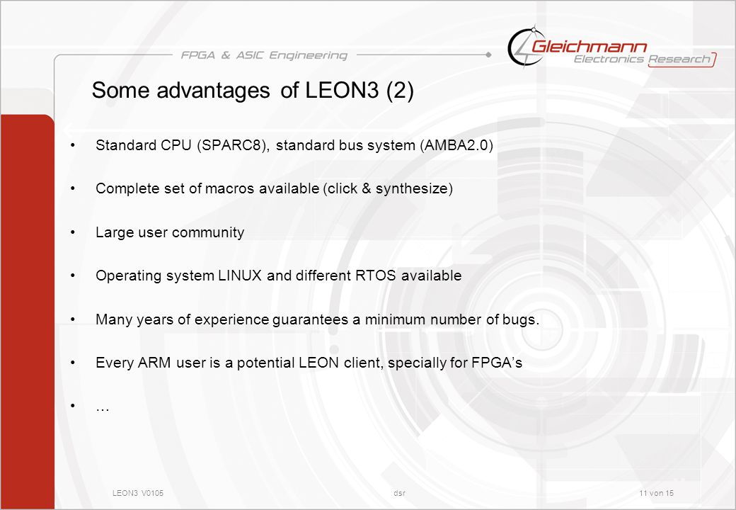 LEON3 V0105dsr11 von 15 Some advantages of LEON3 (2) Standard CPU (SPARC8), standard bus system (AMBA2.0) Complete set of macros available (click & synthesize) Large user community Operating system LINUX and different RTOS available Many years of experience guarantees a minimum number of bugs.