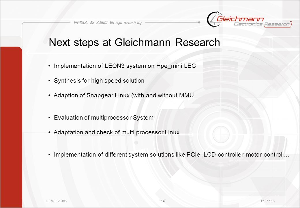 LEON3 V0105dsr12 von 15 Next steps at Gleichmann Research Implementation of LEON3 system on Hpe_mini LEC Synthesis for high speed solution Adaption of Snapgear Linux (with and without MMU Evaluation of multiprocessor System Adaptation and check of multi processor Linux Implementation of different system solutions like PCIe, LCD controller, motor control …
