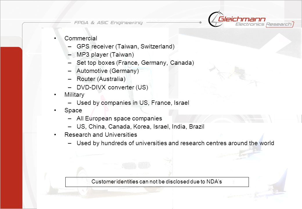 LEON3 V0105dsr8 von 15 CUSTOMERS contINUED Commercial –GPS receiver (Taiwan, Switzerland) –MP3 player (Taiwan) –Set top boxes (France, Germany, Canada) –Automotive (Germany) –Router (Australia) –DVD-DIVX converter (US) Military –Used by companies in US, France, Israel Space –All European space companies –US, China, Canada, Korea, Israel, India, Brazil Research and Universities –Used by hundreds of universities and research centres around the world Customer identities can not be disclosed due to NDAs