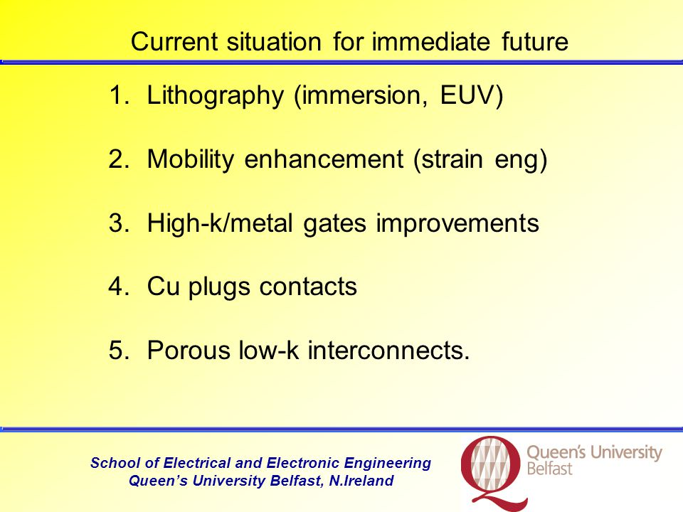 School of Electrical and Electronic Engineering Queens University Belfast, N.Ireland CMOS Looking beyond 2010, for CMOS new materials required: channelFor channel: SiGe, Ge or III-V high k dielectric metal gatesIn combination with high k dielectric and metal gates (to replace polysilicon) ITRS New material needs