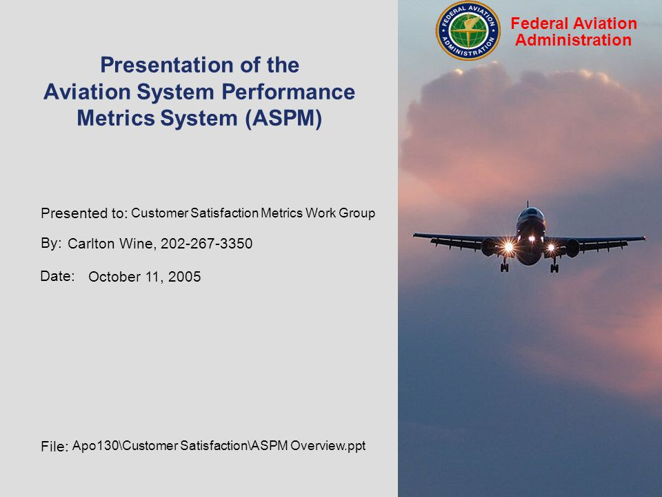 By: Tony Diana, 202-267-9942 Date: September 19, 2005 File: apo130\ASPMDocs\ASPM Presentation 05.ppt Federal Aviation Administration Presentation of the Aviation System Performance Metrics System (ASPM) Customer Satisfaction Metrics Work Group Carlton Wine, 202-267-3350 October 11, 2005 Apo130\Customer Satisfaction\ASPM Overview.ppt Presented to: By: Date: File: