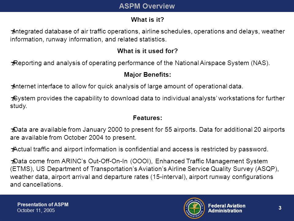 Presentation of ASPM 3 Federal Aviation Administration October 11, 2005 ASPM Overview What is it? Integrated database of air traffic operations, airli