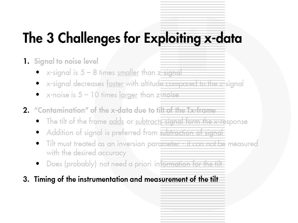 The 3 Challenges for Exploiting x-data 1.Signal to noise level x-signal is 5 – 8 times smaller than z-signal x-signal decreases faster with altitude compared to the z-signal x-noise is 5 – 10 times larger than z-noise 2.Contamination of the x-data due to tilt of the Tx-frame The tilt of the frame adds or subtracts signal form the x-response Addition of signal is preferred from subtraction of signal Tilt must treated as an inversion parameter - it can not be measured with the desired accuracy Does (probably) not need a priori information for the tilt 3.Timing of the instrumentation and measurement of the tilt