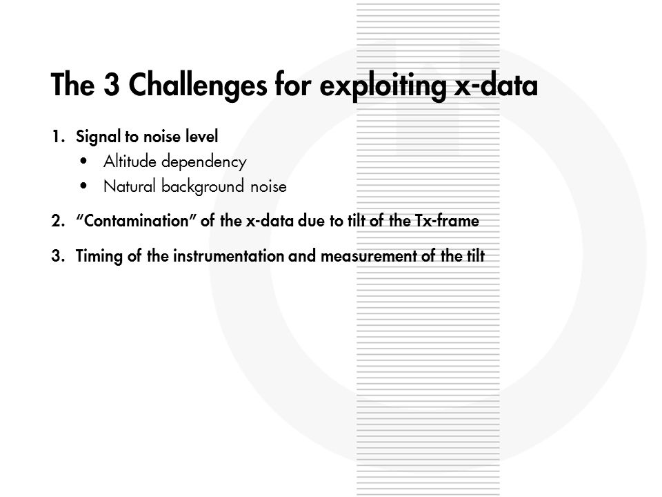 The 3 Challenges for exploiting x-data 1.Signal to noise level Altitude dependency Natural background noise 2.Contamination of the x-data due to tilt of the Tx-frame 3.Timing of the instrumentation and measurement of the tilt