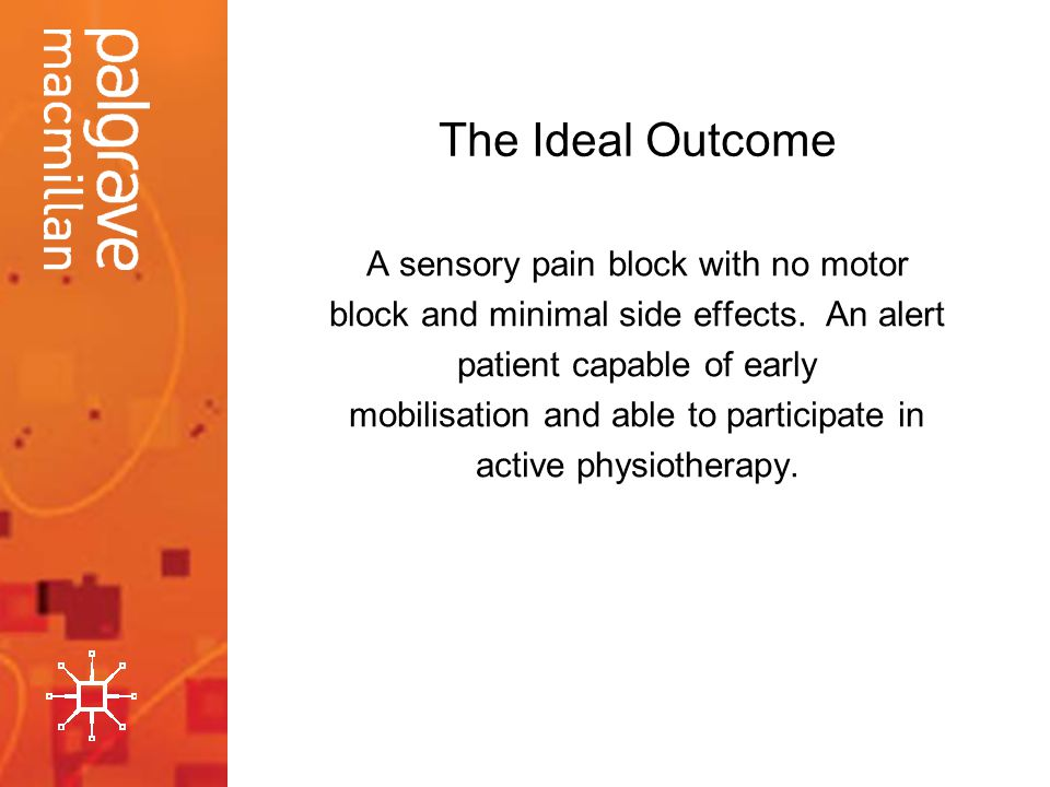The Ideal Outcome A sensory pain block with no motor block and minimal side effects. An alert patient capable of early mobilisation and able to partic