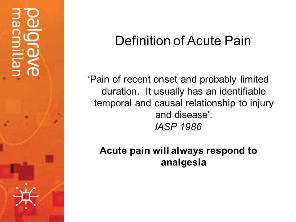 Pain of recent onset and probably limited duration. It usually has an identifiable temporal and causal relationship to injury and disease. IASP 1986 A