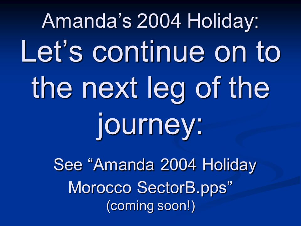Amandas 2004 Holiday: Lets continue on to the next leg of the journey: See Amanda 2004 Holiday Morocco SectorB.pps (coming soon!)