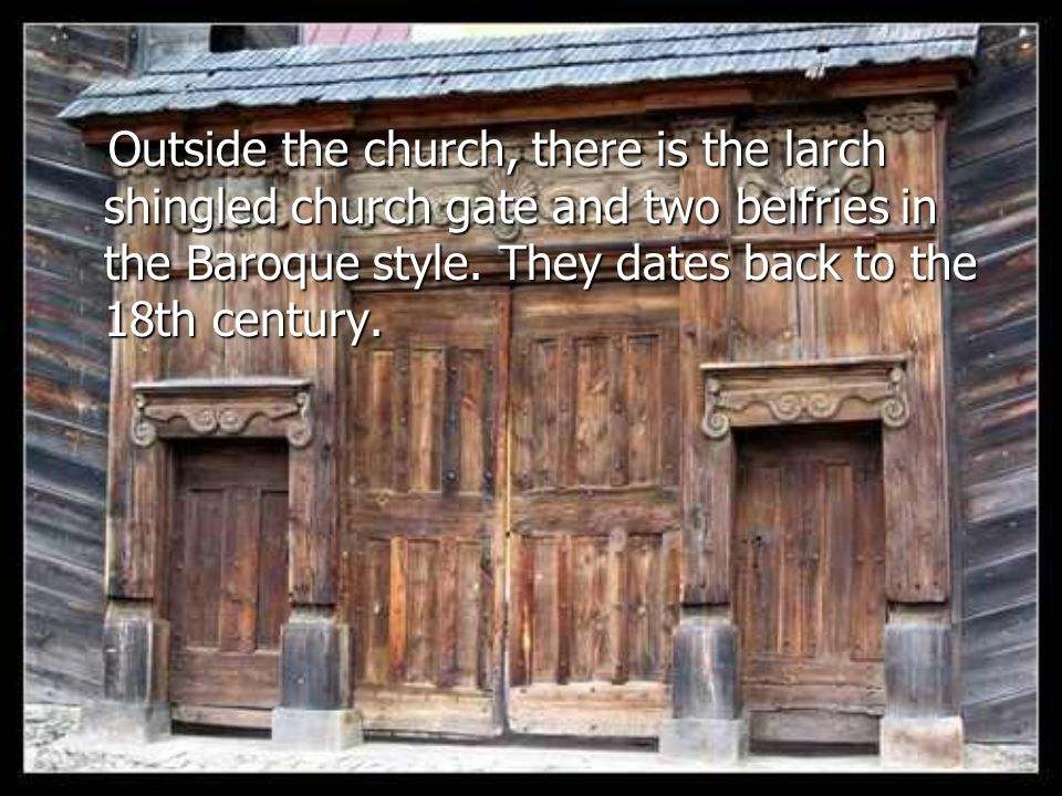 Outside the church, there is the larch shingled church gate and two belfries in the Baroque style.