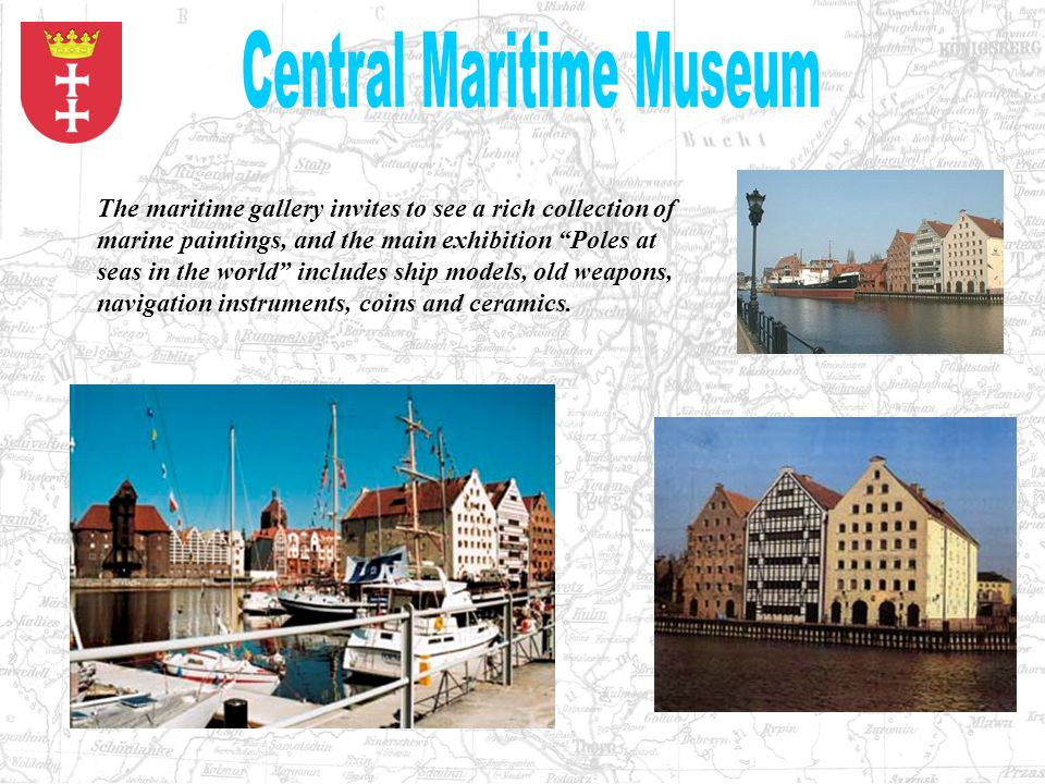 The maritime gallery invites to see a rich collection of marine paintings, and the main exhibition Poles at seas in the world includes ship models, old weapons, navigation instruments, coins and ceramics.