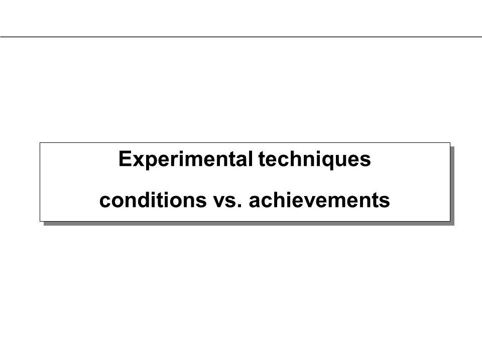 Experimental techniques conditions vs. achievements Experimental techniques conditions vs.
