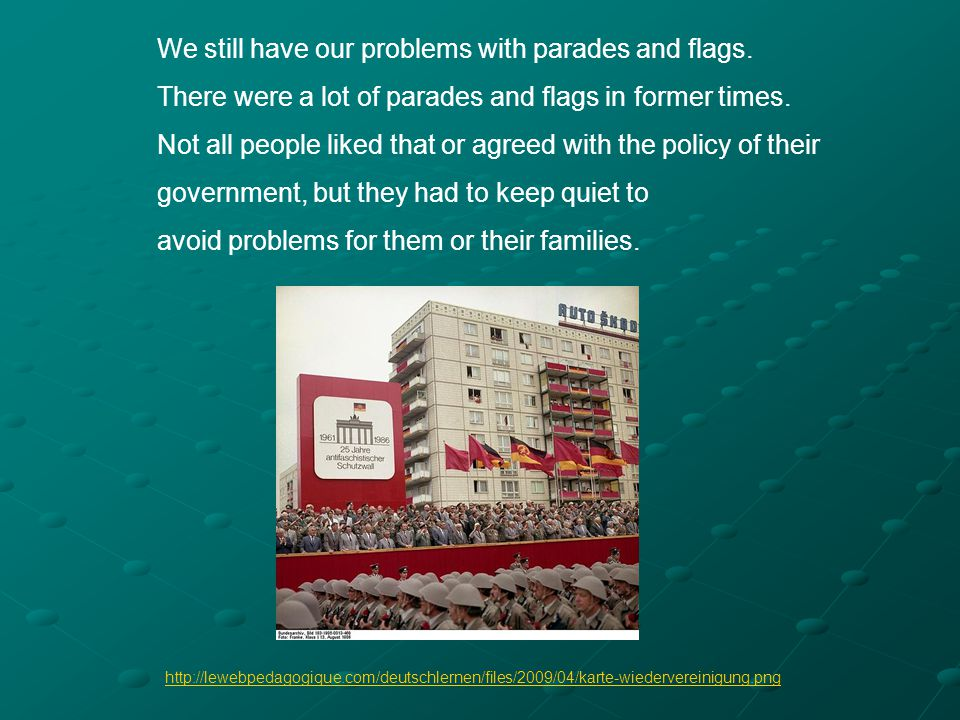 We still have our problems with parades and flags. There were a lot of parades and flags in former times. Not all people liked that or agreed with the