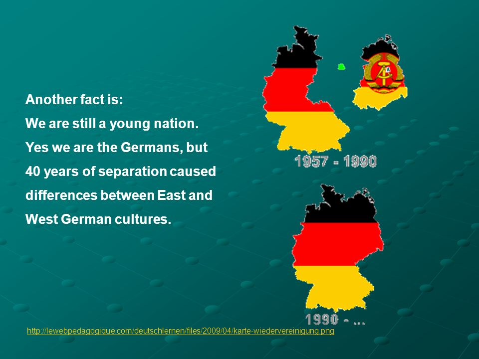 Another fact is: We are still a young nation. Yes we are the Germans, but 40 years of separation caused differences between East and West German cultu