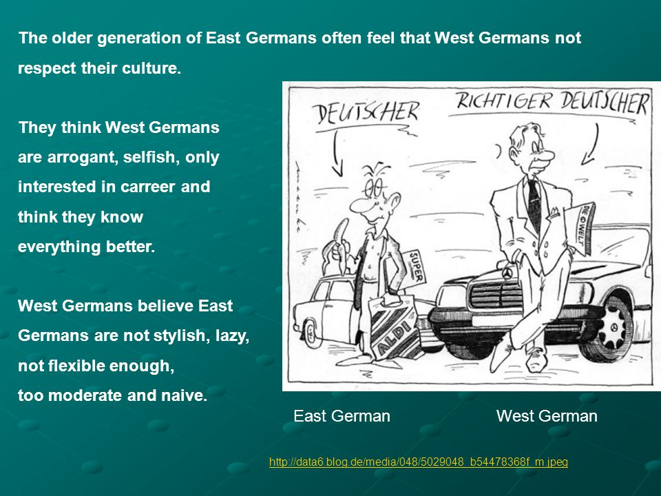 The older generation of East Germans often feel that West Germans not respect their culture. They think West Germans are arrogant, selfish, only inter