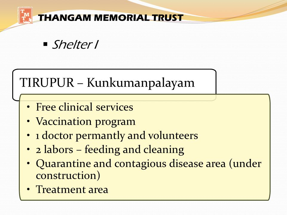 THANGAM MEMORIAL TRUST Shelter I TIRUPUR – Kunkumanpalayam Free clinical services Vaccination program 1 doctor permantly and volunteers 2 labors – feeding and cleaning Quarantine and contagious disease area (under construction) Treatment area