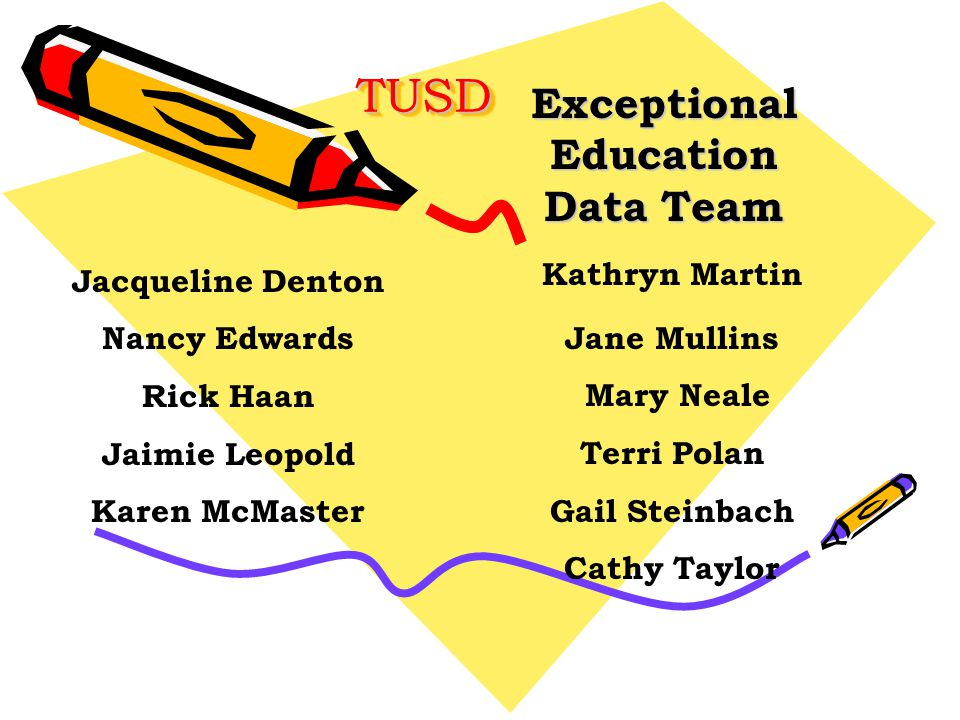 TUSDTUSD Exceptional Education Data Team Jacqueline Denton Nancy Edwards Rick Haan Jaimie Leopold Karen McMaster Kathryn Martin Jane Mullins Mary Neale Terri Polan Gail Steinbach Cathy Taylor