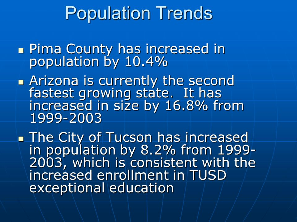 Population Trends Pima County has increased in population by 10.4% Pima County has increased in population by 10.4% Arizona is currently the second fastest growing state.