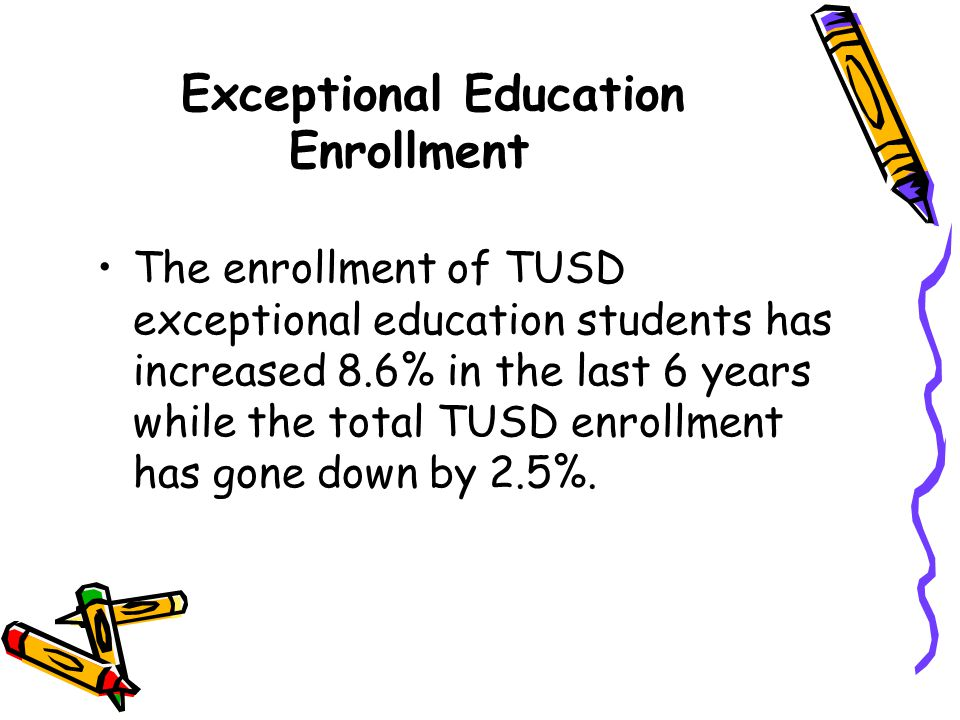 Exceptional Education Enrollment The enrollment of TUSD exceptional education students has increased 8.6% in the last 6 years while the total TUSD enr