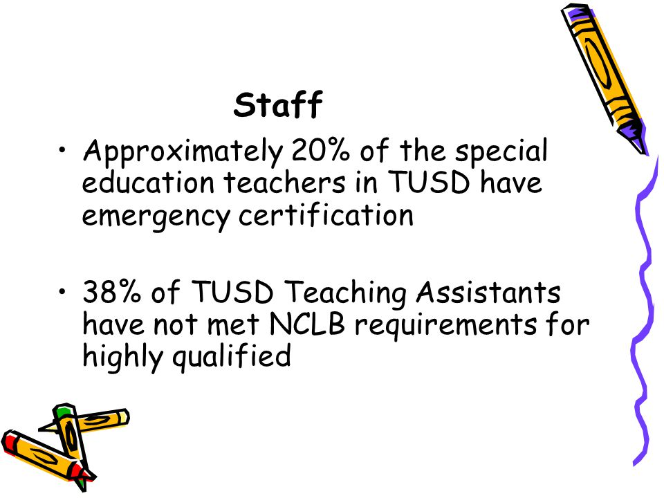 Staff Approximately 20% of the special education teachers in TUSD have emergency certification 38% of TUSD Teaching Assistants have not met NCLB requirements for highly qualified