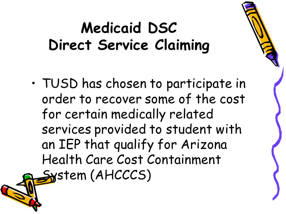 Medicaid DSC Direct Service Claiming TUSD has chosen to participate in order to recover some of the cost for certain medically related services provid