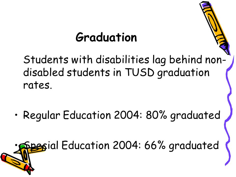 Graduation Students with disabilities lag behind non- disabled students in TUSD graduation rates.