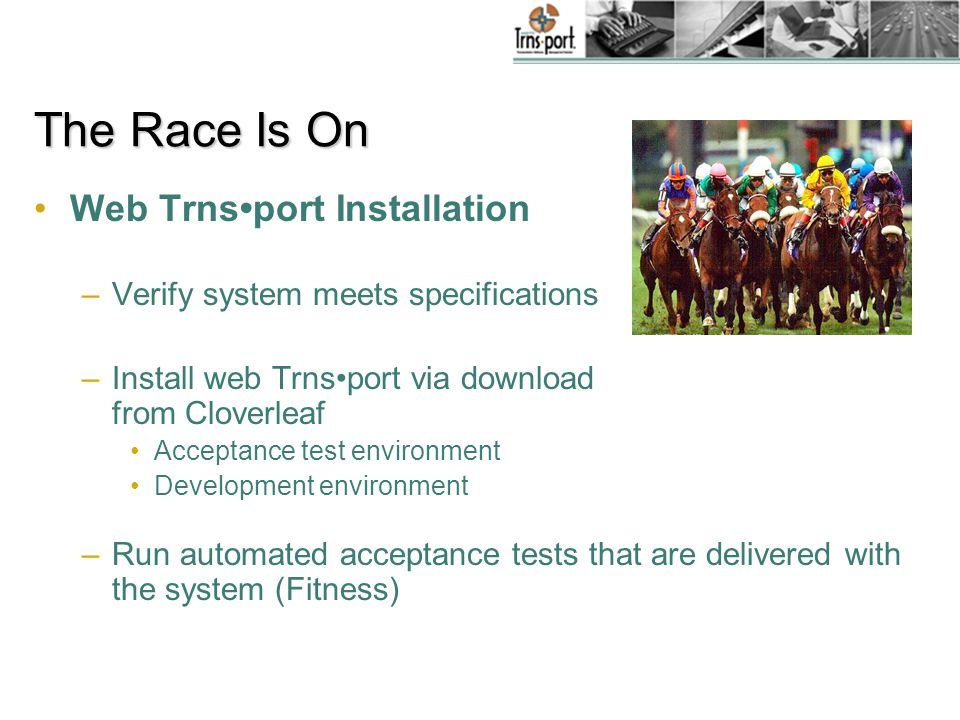 The Race Is On Web Trnsport Installation Plan –Decide on agency options (e.g., uppercase) –Make a web Trnsport security plan considering agency permissions –Evaluate agencys IIS expertise –Utilize web Trnsport checklist http://www.cloverleaf.net/