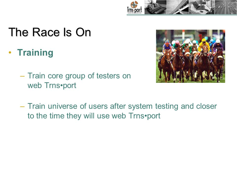 The Race Is On System Customizations –Modify web Trnsport base reports as needed –Rewrite RTF customized reports, interfaces, etc.